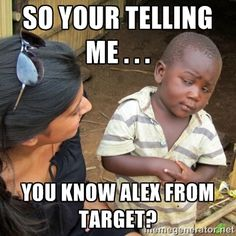 So your telling me . . . You know Alex from Target? - Skeptical ...