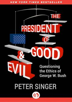 The President of Good & Evil: Questioning the Ethics of George W. Bush - Peter Singer - Google Books