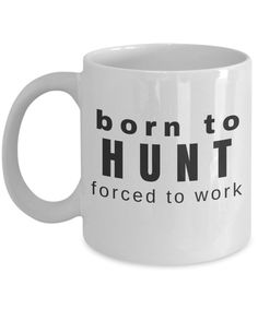 Born to Hunt Forced to Work ~ Funny Ceramic Mug ~ Gift for Hunter, Fisherman