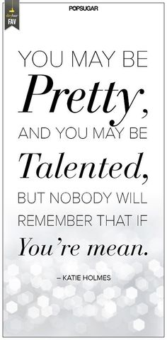 You may be pretty, and you may be talented, but nobody will remember that if you're mean.