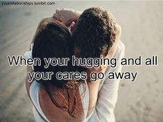 When you're hugging & all your cares go away <3