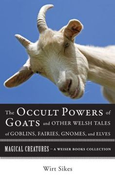 The #Occult Powers of Goats and Other Welsh Tales of Goblins, #Fairies, #Gnomes, and Elves: Magical Creatures, A Weiser Books Collection [NOOK Book] by William Wirt Sikes, Varla Ventura