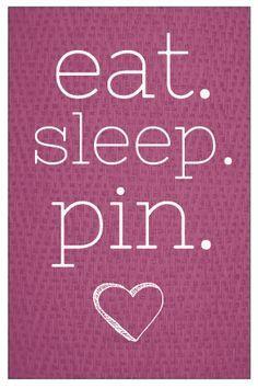 Eat, sleep , pin, repeat,