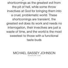 """Michael Bassey Johnson - """"Though some may see their shortcomings as the greatest evil from the pit of hell,..."""". life, god, poverty, evil, sweet, sin, failure, problems, blame, rejection, cruel, woe, taste, problem, interrogation, grudges, grudge, transience, curse, turmoil, function, taste-buds, annoyance, pit-of-hell, functions, greatest-evil, invective, shortcoming, sweetest"""