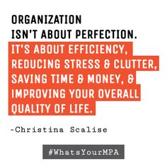 Organization isn't about perfection. It's about efficiency, reducing stress & clutter, saving time &money, &improving your overall quality of life. -Christina Scalise
