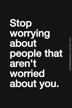 Stop worrying about people that aren't worried about you.
