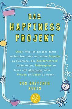 Das Happiness-Projekt: Oder: Wie ich ein Jahr damit verbrachte, mich um meine Freunde zu kümmern, den Kleiderschrank auszumisten, Philosophen zu lesen und überhaupt mehr Freude am Leben zu haben: Amazon.de: Gretchen Rubin, Antoinette Gittinger: Bücher