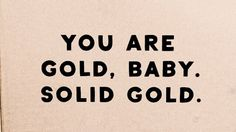 You are gold, baby. Solid gold.