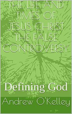 THE LIFE AND TIMES OF JESUS CHRIST THE FALSE CONTROVERSY: Defining God (Building Faith Book 4) by Andrew O'Kelley, http://www.amazon.com/dp/B00TNP3HXA/ref=cm_sw_r_pi_dp_Thh6ub1JPQQJF