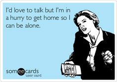 I'd love to talk but I'm in a hurry to get home so I can be alone.