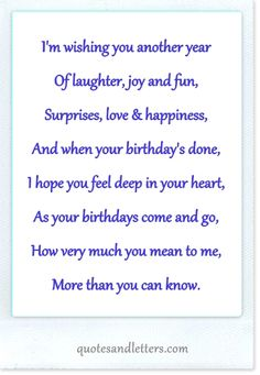 I'm wishing you another year  Of laughter, joy and fun,  Surprises, love & happiness,  And when your birthday's done,  I hope you feel deep in your heart,  As your birthdays come and go,  How very much you mean to me,  More than you can know.