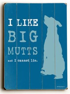 I like big mutts and I cannot lie. Funny quote about big dogs being the best dogs.