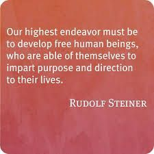 Our highest endeavor must be to develop free human beings, who are able of themselves to impart purpose and direction to their lives. - Rudolf Steiner