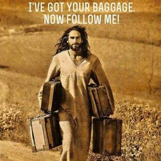 I've got your baggage. Now follow me! When we accept Jesus, we can trust in Him to move beyond our past. He empowers us with new desire for purity. He will guide us if we let Him, and we stay the course.