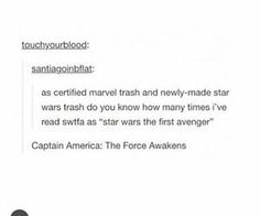 """As certified Marvel trash and newly-minted Star Wars trash do you know how many times I've read swtfa as """"Star Wars The First Avenger""""? """"Captan America: The Force Awakens"""""""