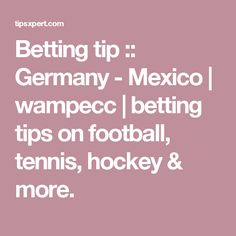 Betting tip :: Germany - Mexico | wampecc | betting tips on football, tennis, hockey & more.