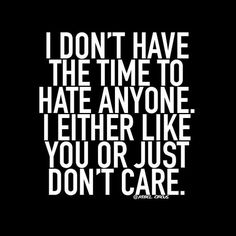 I don't have time to hate anyone. I either like you or just don't care.