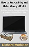 Free Kindle Book -   How to Start a Blog and Make Money off of it: A simple Step-by-Step Guide and Tips on Making a Money Making Blog