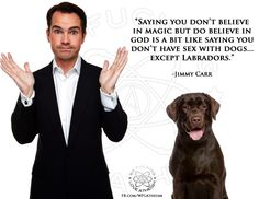Atheism, Religion, God is Imaginary, Sex, Jimmy Carr. Saying you don't believe in magic but do believe in god is a bit like saying you don't have sex with dogs. except Labradors. Believe In Magic, Believe In God, Famous Atheists, Jimmy Carr, Doubting Thomas, Pantheism, Athiest, Christian Friends, Religious People