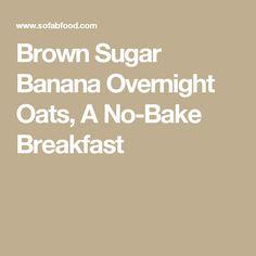 Brown Sugar Banana Overnight Oats, A No-Bake Breakfast