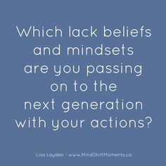Which lack beliefs and mindsets are you passing on to the next generation with your actions?  - Lisa Layden .  Observing your actions for one day will help you to see.