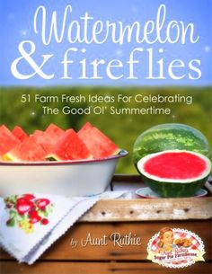 Watermelon and Fireflies Cookbook ..by Aunt Ruthie of Sugar Pie Farmhouse available now for purchase ..go grab your copy it's fabulous !
