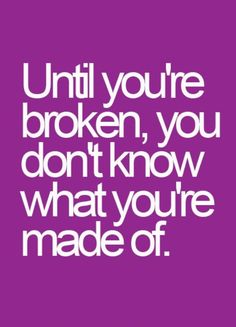Until your broken: stay strong : keep your head up: what you're made of :       Quotes and sayings