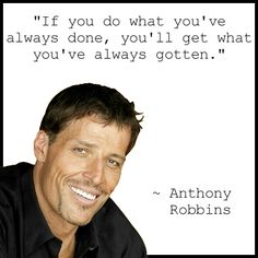 \If you do what you've always done you'll get what you've always  gotten.\  Anthony Robbins Quote