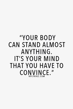 Your Body can stand almost anything... it's your mind you have to convince! Motivacional Quotes, Life Quotes Love, Great Quotes, Words Quotes, Quotes To Live By, Sayings, Quotes Inspirational, Hurt Quotes, Uplifting Quotes