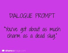 """Dialogue -- """"you've got about as much charm as a dead slug"""""""