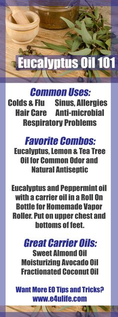 Eucalyptus Essential Oil Common Uses: Colds & Flu, Hair Care, Sinus & Allergies, Anti-microbial.   Favorite Combo: Eucalyptus and peppermint oil with a carrier oil in a 10ml Roll On Bottle for Homemade Vapor Roller, and put on upper chest and bottoms of feet.  Visit E4ULIFE.COM