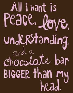 All I want is peace, love & understanding... funny quote