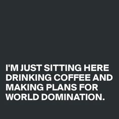 haha I'M JUST SITTING HERE DRINKING COFFEE AND MAKING PLANS FOR WORLD DOMINATION