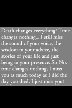I have never understood why people tell me that time will make it better - the longer someone is gone, the more you miss them