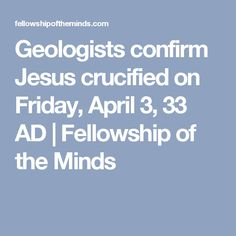 Geologists confirm Jesus crucified on Friday, April 3, 33 AD | Fellowship of the Minds