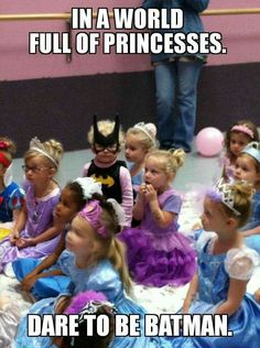 In a world full of princesses, be Batman.  Love that. ...  (( of course if you must be a princess, do it like a boss! ))