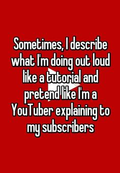 Sometimes, I describe what I'm doing out loud like a tutorial and pretend like I'm a YouTuber explaining to my subscribers
