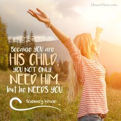 """Sister Rosemary Wixom: """"Because you are His child, you not only need Him, but he needs you."""" LDS General Conference #lds #quotes #ldsconf"""