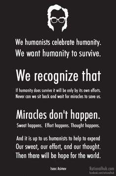 "We humanists celebrate humanity. We want humanity to survive. We recognize that if humanity does survive it will be only by its own efforts. Never can we sit back and wait for miracles to save us. Miracles don't happen. Sweat happens. Effort happens. Thought happens. And it is up to us humanists to help to expend our sweat, our effort, and our thought. Then there will be hope for the world.""    ~ Isaac Asimov"