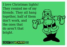 I love Christmas lights!   They remind me of my   friends. They all hang   together, half of them   don't work, and   the ones that  do aren't that   bright.