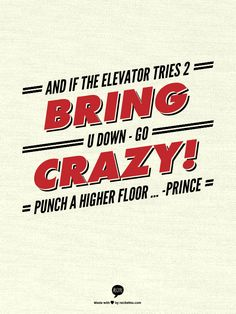 And if the elevator tries 2 bring u down - Go Crazy!  Punch a higher floor ... -Prince