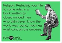 Free and Funny Apology Ecard: Religion: Restricting your life to some rules in a book written by closed minded men who didn't even know the world was round, much less what controls the universe. Create and send your own custom Apology ecard. Anti Religion, Religion And Politics, Atheist Humor, Atheist Quotes, Ignorant People, Secular Humanism, Athiest, E Cards, Thought Provoking