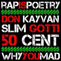 Don Kayvan feat. Slim Gotti & 50 Cent - Why You Mad? (Prod by J Staffz)  Rap is Poetry is back again stupidly retardedly crazier than ever with a head busting track from Don Kayvan featuring Slim Gotti, ATL's hottest up and comer and none other than the king of New York, the kid himself, 50 Cent.