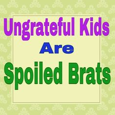 This is so very true. ungrateful kids get on my nerves