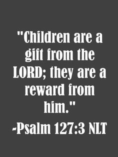 """""""Children are a gift from the Lord; they are a reward from him."""" -Psalm 127:3 NLT"""