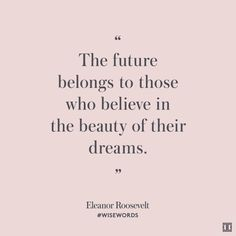 """""""The future belongs to those who believe in the beauty of their dreams."""" — Eleanor Roosevelt #WiseWords"""