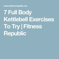 7 Full Body Kettlebell Exercises To Try | Fitness Republic