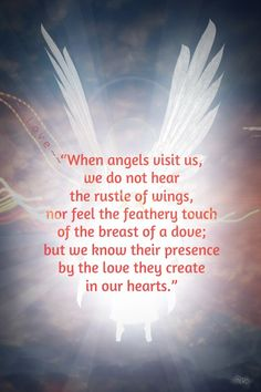 """When angels visit us, we do not hear the rustle of wings, nor feel the feathery touch of the breast of a dove; but we know their presence by the love they create in our hearts.""  ― Mary Baker Eddy"
