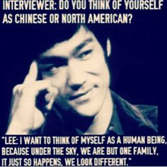 """""""I want to think of myself as a human being, because under the sky, we are but one family, it just so happens, we look different""""- Bruce Lee"""