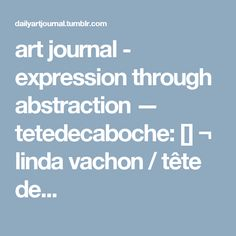art journal - expression through abstraction — tetedecaboche: [] ¬ linda vachon / tête de...
